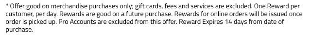* Offer good on merchandise purchases only and before tax; gift cards, fees and services are excluded. One Reward per customer, per day. Rewards are good on a future purchase. Rewards for online orders will be issued once order is picked up. Pro Accounts are excluded from this offer. Reward Expires 14 days from date of purchase.
