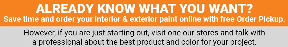 Already know what you want? Save time and order your interior & exterior paint online with free Order Pickup.